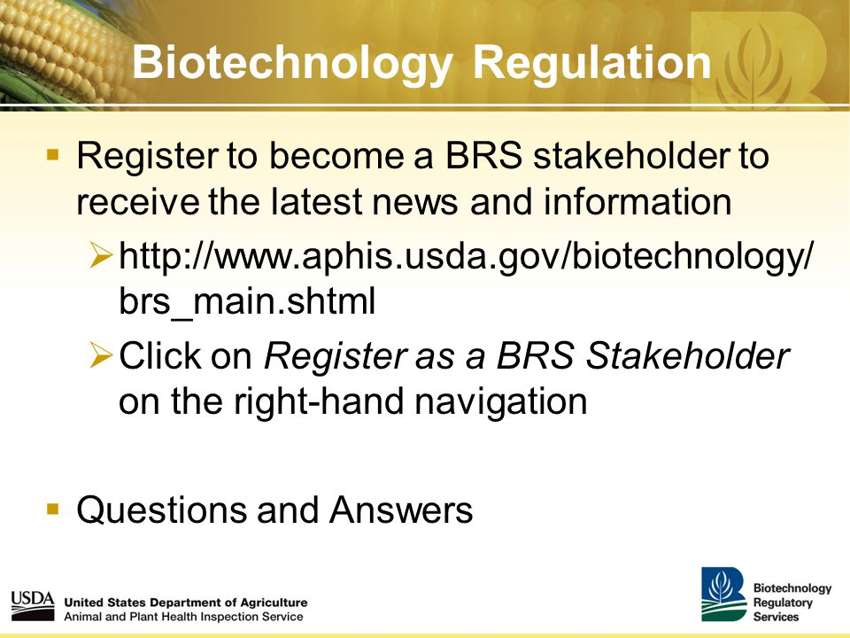 Biotechnology Regulation  Register to become a BRS stakeholder to receive the latest news and information  http://www.aphis.usda.gov/biotechnology/ brs_main.shtml  Click on Register as a BRS Stakeholder on the right-hand navigation  Questions and Answers