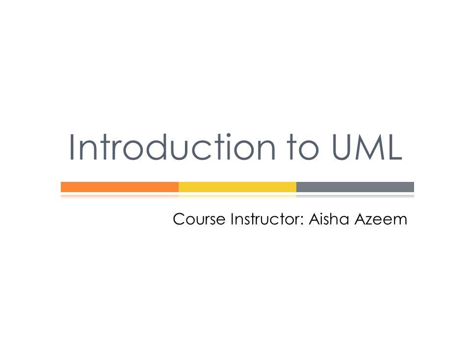 Course Instructor: Aisha Azeem Introduction to UML