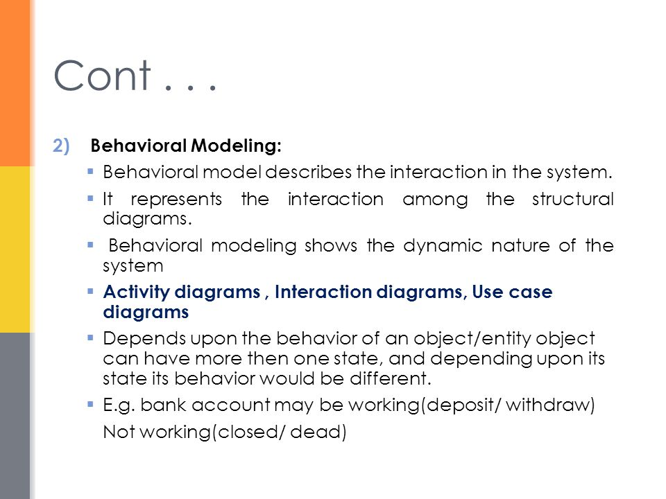 2)Behavioral Modeling:  Behavioral model describes the interaction in the system.  It represents the interaction among the structural diagrams.  Be