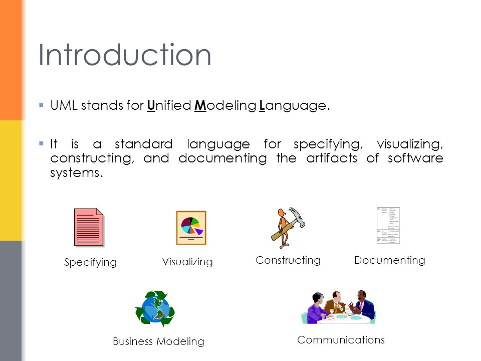  UML stands for U nified M odeling L anguage.  It is a standard language for specifying, visualizing, constructing, and documenting the artifacts of