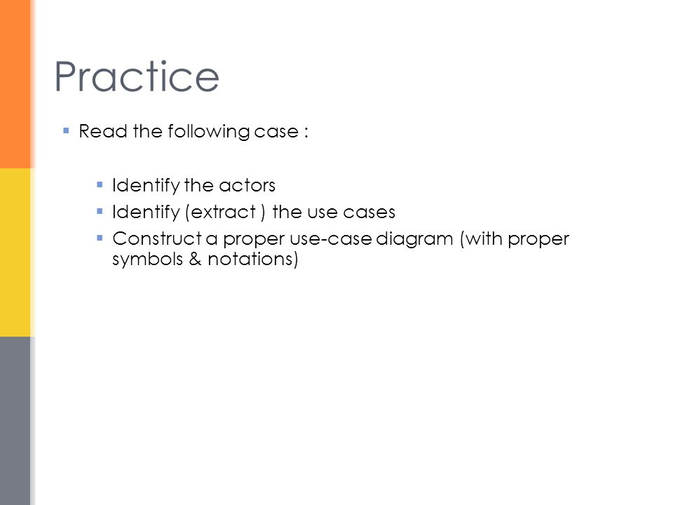 Practice  Read the following case :  Identify the actors  Identify (extract ) the use cases  Construct a proper use-case diagram (with proper symb
