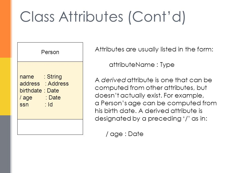 Class Attributes (Cont'd) Person name : String address : Address birthdate : Date / age : Date ssn : Id Attributes are usually listed in the form: att