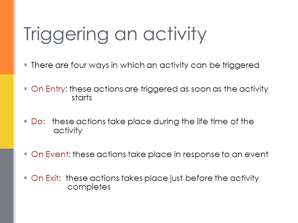  There are four ways in which an activity can be triggered  On Entry: these actions are triggered as soon as the activity starts  Do: these actions