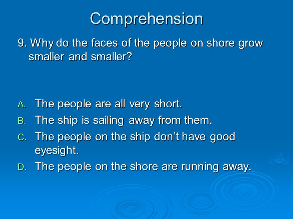Comprehension 9. Why do the faces of the people on shore grow smaller and smaller? A. The people are all very short. B. The ship is sailing away from