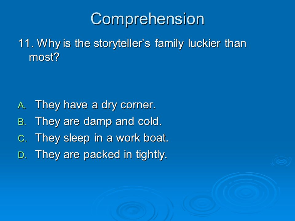 Comprehension 11. Why is the storyteller's family luckier than most? A. They have a dry corner. B. They are damp and cold. C. They sleep in a work boa