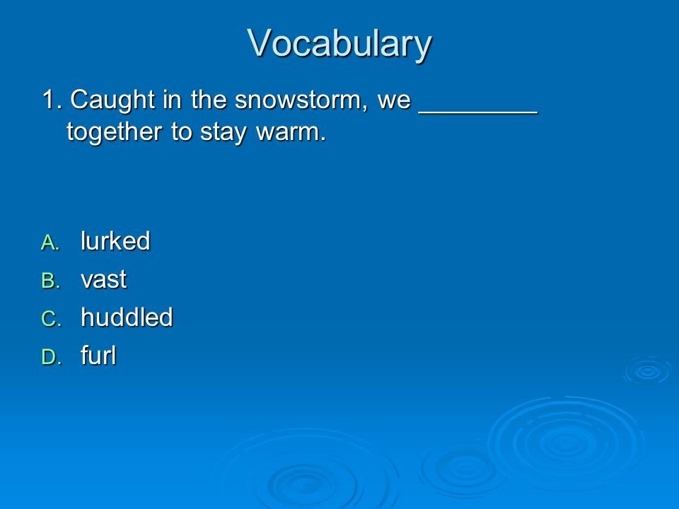 Vocabulary 1. Caught in the snowstorm, we ________ together to stay warm. A. lurked B. vast C. huddled D. furl