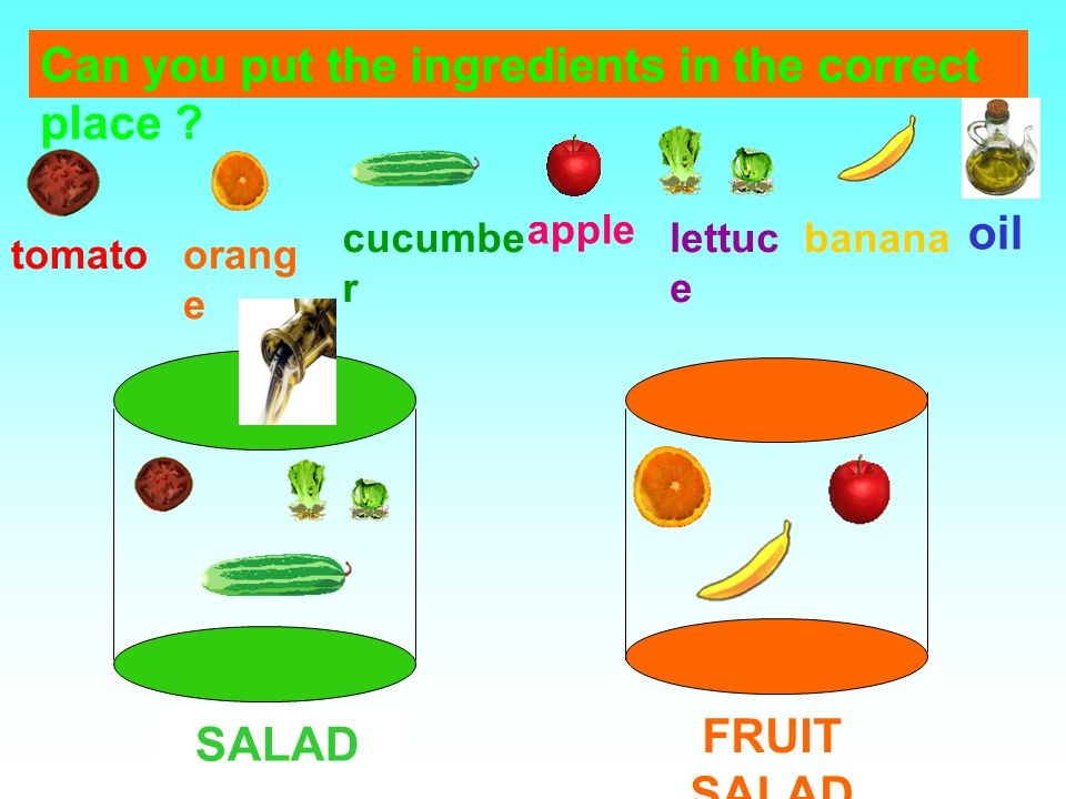 SALAD FRUIT SALAD tomatoorang e cucumbe r apple oil bananalettuc e Can you put the ingredients in the correct place ?