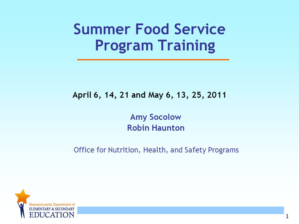 1 Summer Food Service Program Training April 6, 14, 21 and May 6, 13, 25, 2011 Amy Socolow Robin Haunton Office for Nutrition, Health, and Safety Prog
