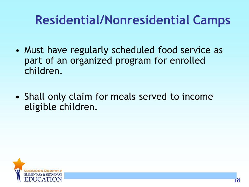 18 Residential/Nonresidential Camps Must have regularly scheduled food service as part of an organized program for enrolled children. Shall only claim