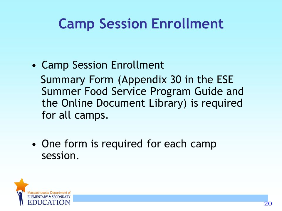 20 Camp Session Enrollment Summary Form (Appendix 30 in the ESE Summer Food Service Program Guide and the Online Document Library) is required for all