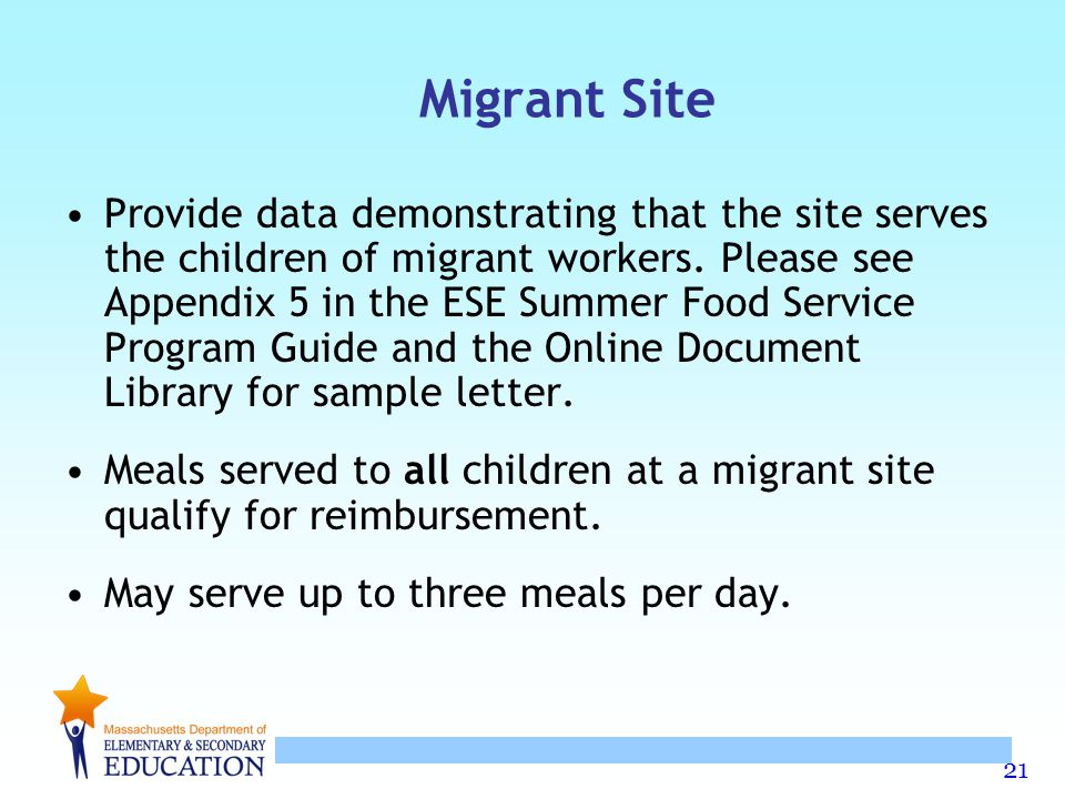 21 Migrant Site Provide data demonstrating that the site serves the children of migrant workers. Please see Appendix 5 in the ESE Summer Food Service