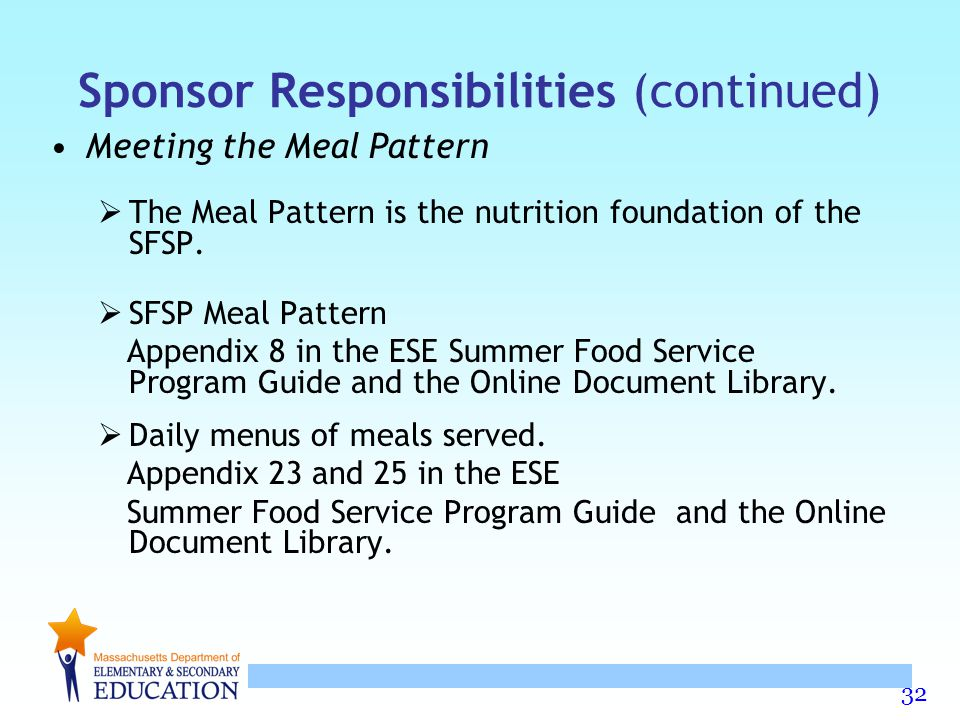32 Sponsor Responsibilities (continued) Meeting the Meal Pattern  The Meal Pattern is the nutrition foundation of the SFSP.  SFSP Meal Pattern Appen