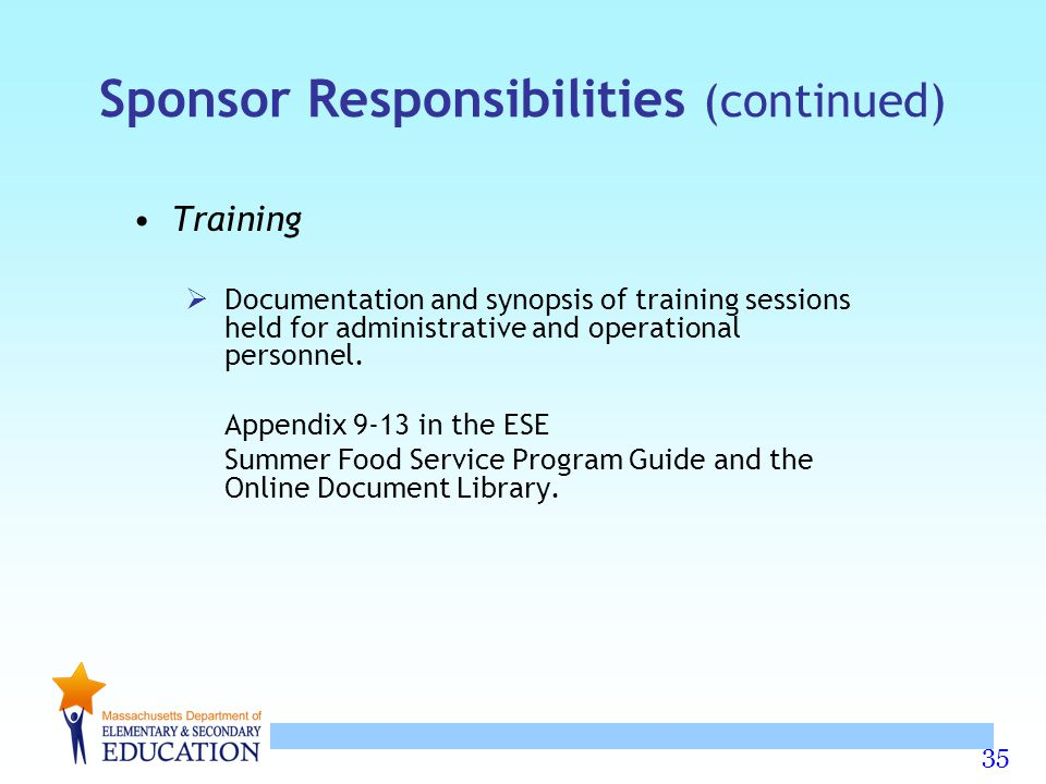 35 Sponsor Responsibilities (continued) Training  Documentation and synopsis of training sessions held for administrative and operational personnel.