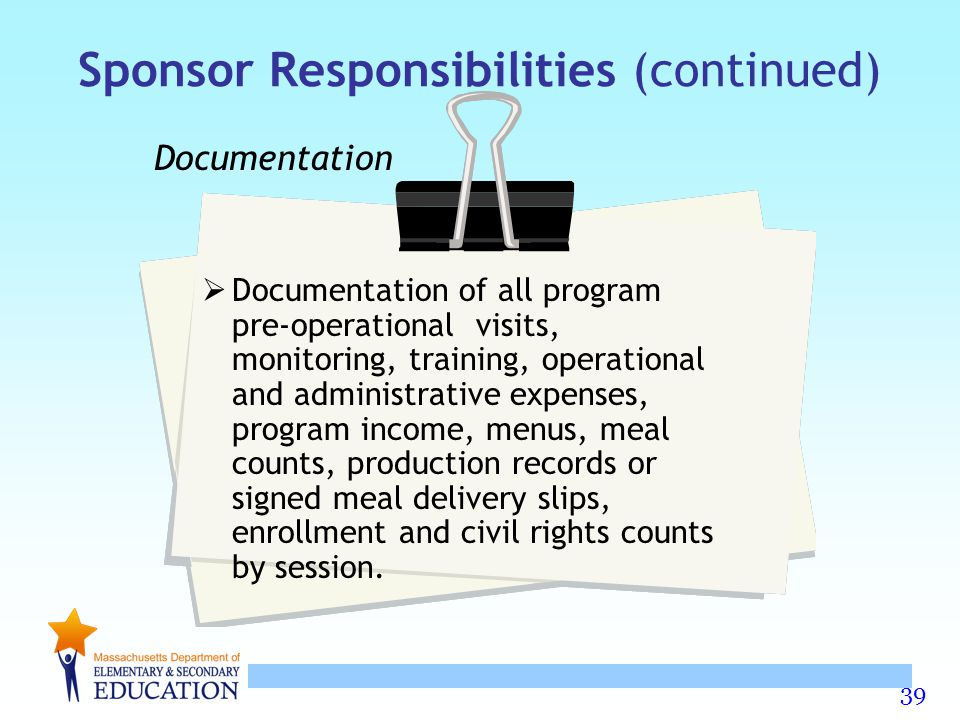 39 Sponsor Responsibilities (continued) Documentation  Documentation of all program pre-operational visits, monitoring, training, operational and adm