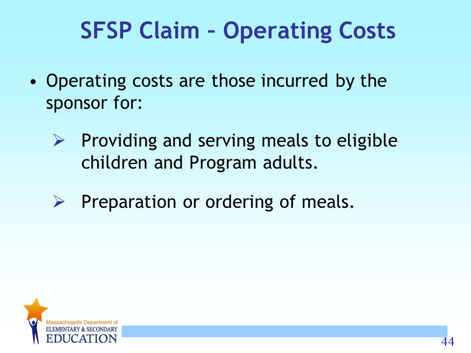44 SFSP Claim – Operating Costs Operating costs are those incurred by the sponsor for:  Providing and serving meals to eligible children and Program