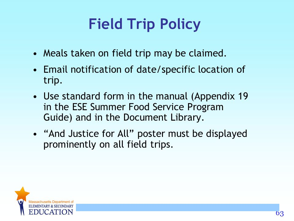 63 Field Trip Policy Meals taken on field trip may be claimed. Email notification of date/specific location of trip. Use standard form in the manual (