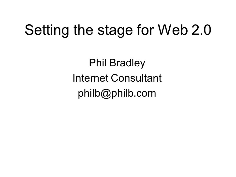 Setting the stage for Web 2.0 Phil Bradley Internet Consultant philb@philb.com