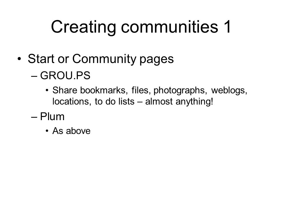Creating communities 1 Start or Community pages –GROU.PS Share bookmarks, files, photographs, weblogs, locations, to do lists – almost anything.
