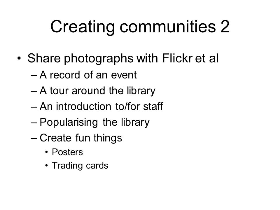 Creating communities 2 Share photographs with Flickr et al –A record of an event –A tour around the library –An introduction to/for staff –Popularising the library –Create fun things Posters Trading cards