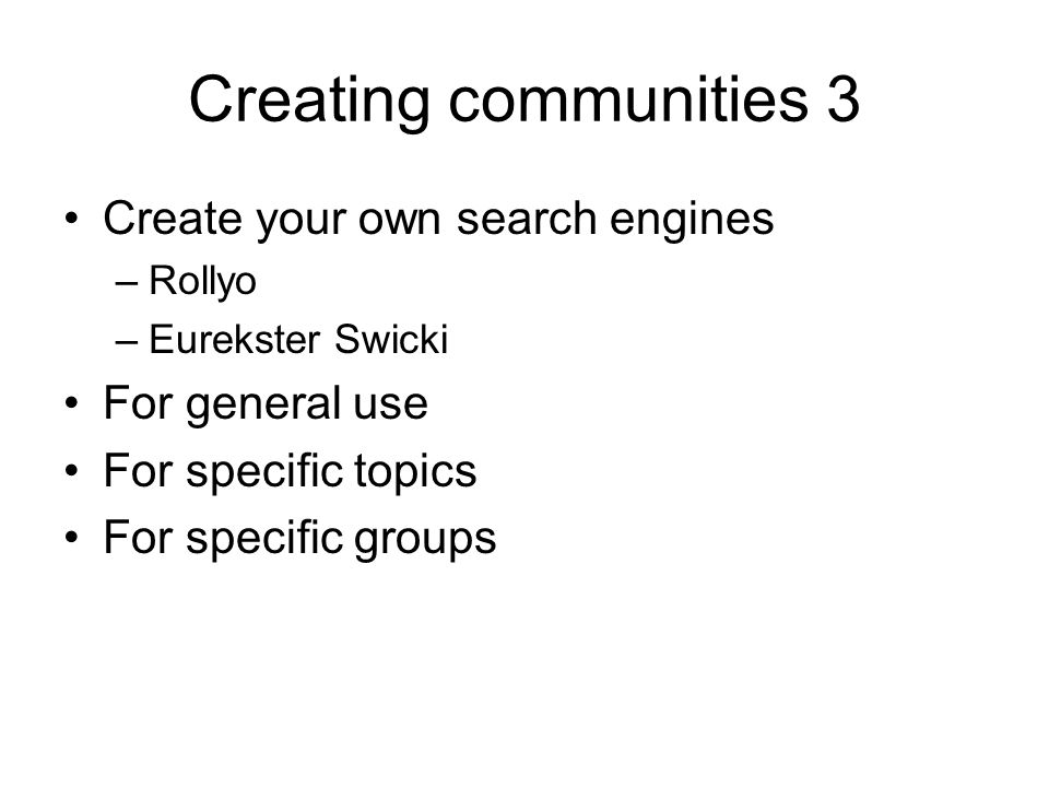 Creating communities 3 Create your own search engines –Rollyo –Eurekster Swicki For general use For specific topics For specific groups