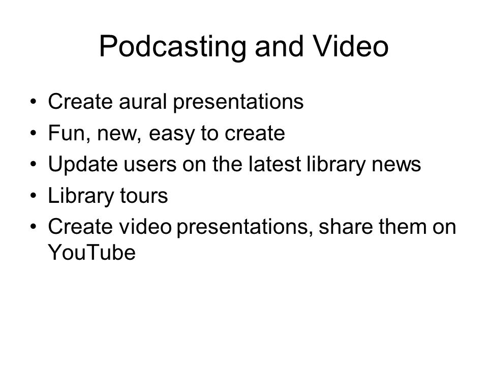 Podcasting and Video Create aural presentations Fun, new, easy to create Update users on the latest library news Library tours Create video presentations, share them on YouTube