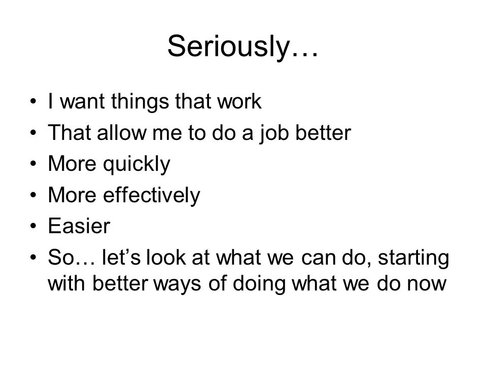 Seriously… I want things that work That allow me to do a job better More quickly More effectively Easier So… let's look at what we can do, starting with better ways of doing what we do now