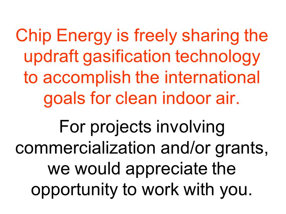 Chip Energy is freely sharing the updraft gasification technology to accomplish the international goals for clean indoor air.