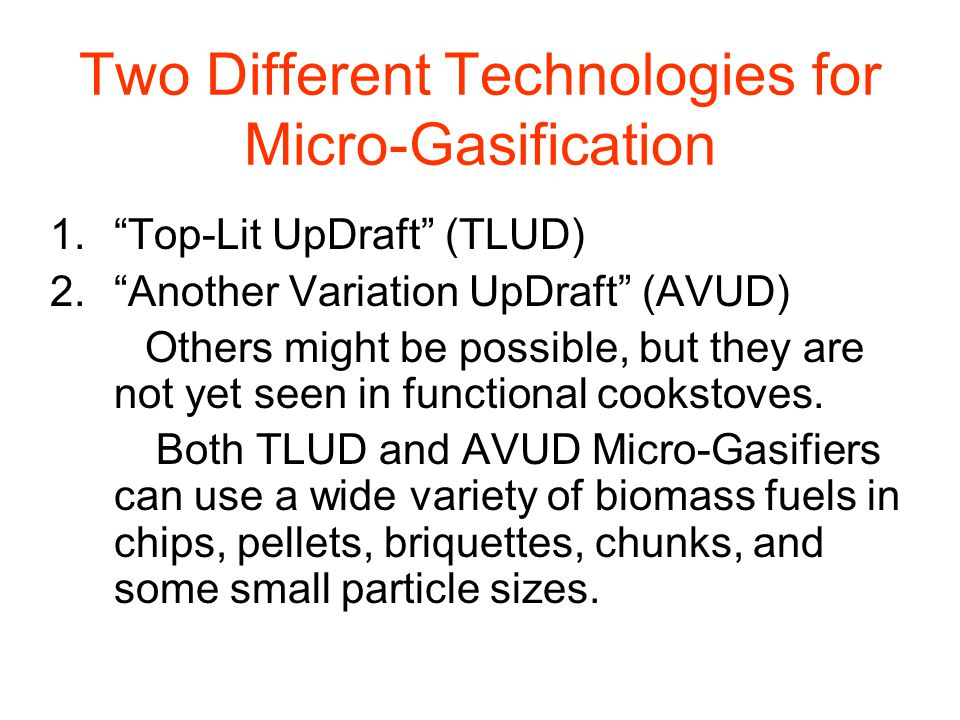 Two Different Technologies for Micro-Gasification 1. Top-Lit UpDraft (TLUD) 2. Another Variation UpDraft (AVUD) Others might be possible, but they are not yet seen in functional cookstoves.
