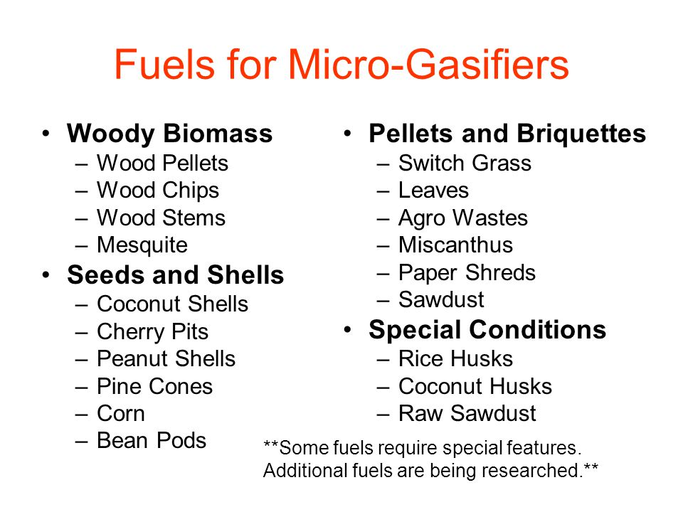 Fuels for Micro-Gasifiers Woody Biomass –Wood Pellets –Wood Chips –Wood Stems –Mesquite Seeds and Shells –Coconut Shells –Cherry Pits –Peanut Shells –Pine Cones –Corn –Bean Pods Pellets and Briquettes –Switch Grass –Leaves –Agro Wastes –Miscanthus –Paper Shreds –Sawdust Special Conditions –Rice Husks –Coconut Husks –Raw Sawdust **Some fuels require special features.