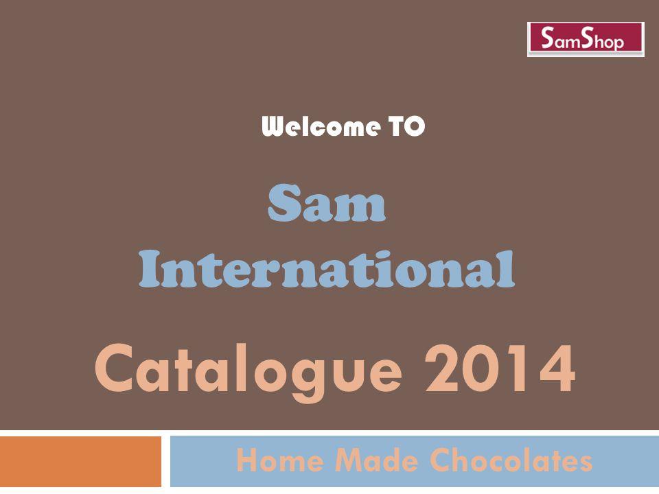 Welcome TO Sam International Catalogue 2014 Home Made Chocolates