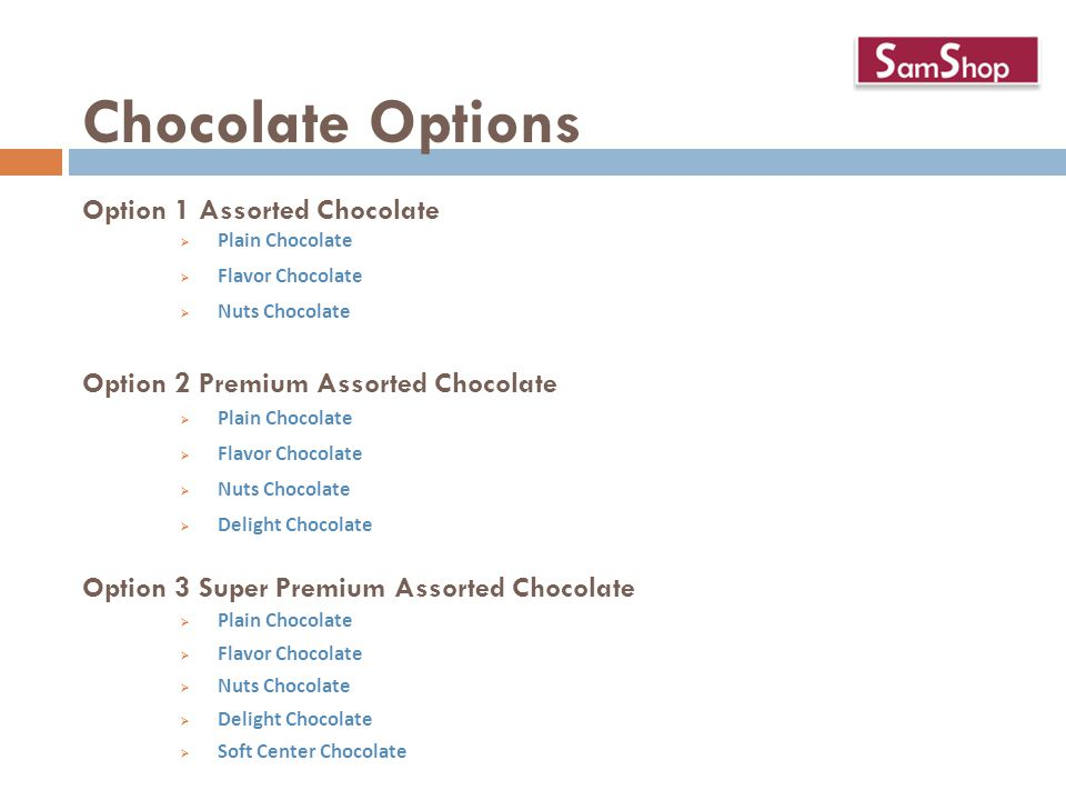 Chocolate Options Option 1 Assorted Chocolate  Plain Chocolate  Flavor Chocolate  Nuts Chocolate Option 2 Premium Assorted Chocolate  Plain Chocolate  Flavor Chocolate  Nuts Chocolate  Delight Chocolate Option 3 Super Premium Assorted Chocolate  Plain Chocolate  Flavor Chocolate  Nuts Chocolate  Delight Chocolate  Soft Center Chocolate