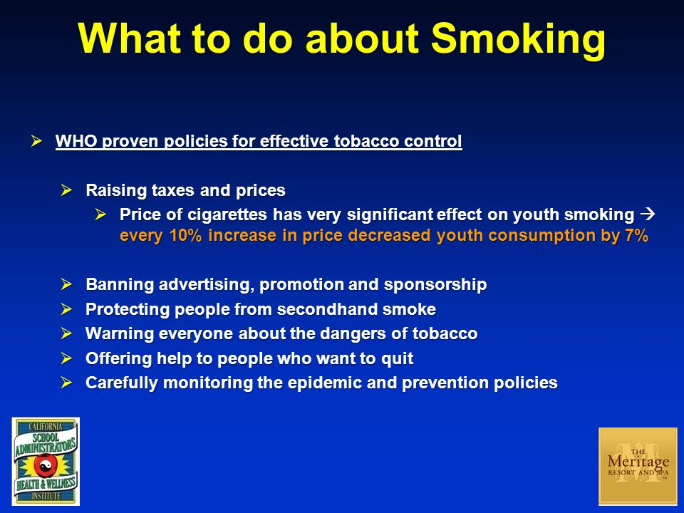 What to do about Smoking  WHO proven policies for effective tobacco control  Raising taxes and prices  Price of cigarettes has very significant effect on youth smoking  every 10% increase in price decreased youth consumption by 7%  Banning advertising, promotion and sponsorship  Protecting people from secondhand smoke  Warning everyone about the dangers of tobacco  Offering help to people who want to quit  Carefully monitoring the epidemic and prevention policies