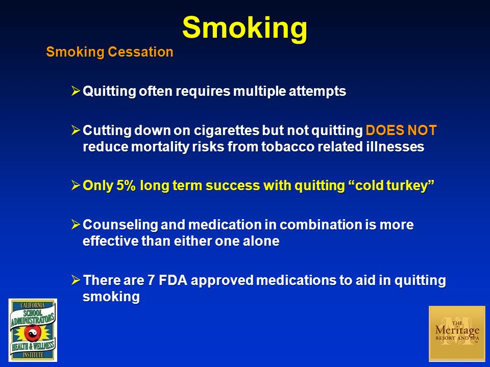Smoking Smoking Cessation  Quitting often requires multiple attempts  Cutting down on cigarettes but not quitting DOES NOT reduce mortality risks from tobacco related illnesses  Only 5% long term success with quitting cold turkey  Counseling and medication in combination is more effective than either one alone  There are 7 FDA approved medications to aid in quitting smoking