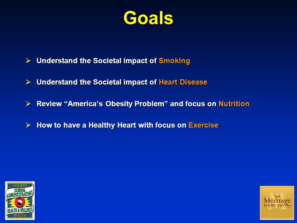 Goals  Understand the Societal impact of Smoking  Understand the Societal impact of Heart Disease  Review America's Obesity Problem and focus on Nutrition  How to have a Healthy Heart with focus on Exercise