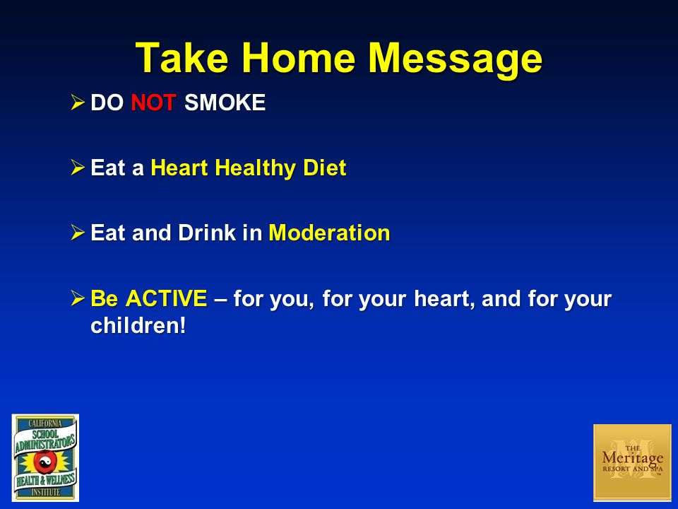 Take Home Message  DO NOT SMOKE  Eat a Heart Healthy Diet  Eat and Drink in Moderation  Be ACTIVE – for you, for your heart, and for your children!