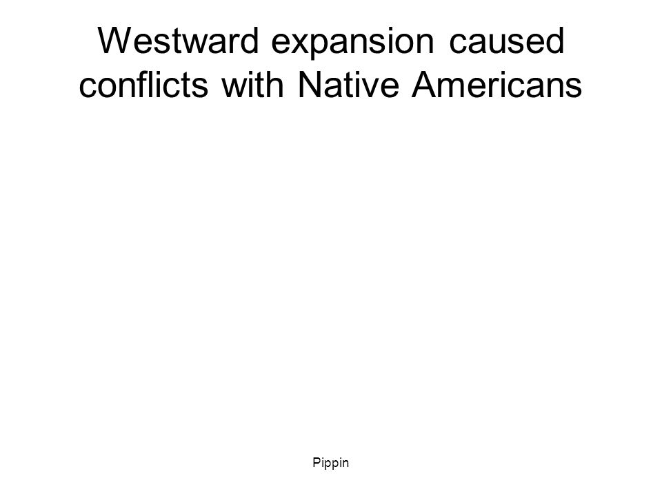 Pippin Conflicts with Native Americans that faugh against westward expansion are called this.