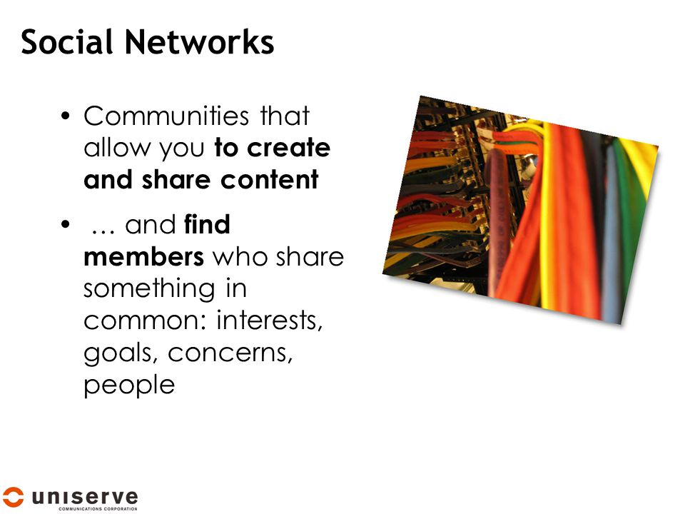 Social Networks Communities that allow you to create and share content … and find members who share something in common: interests, goals, concerns, people