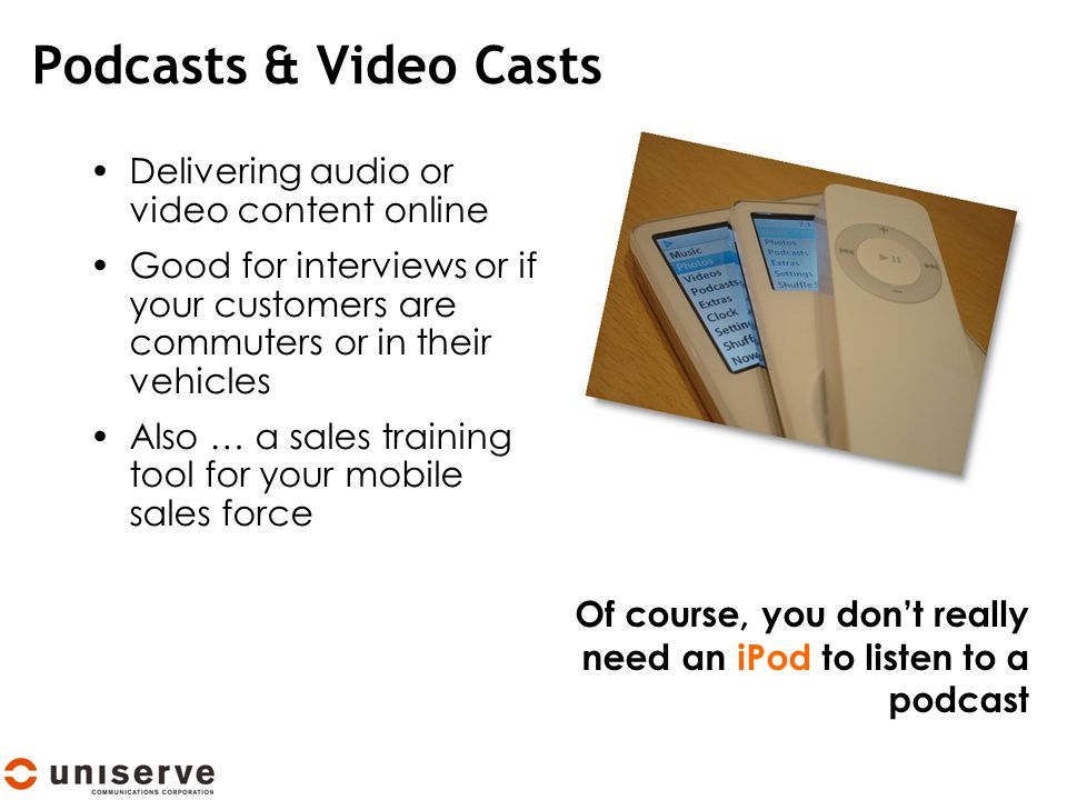 Podcasts & Video Casts Delivering audio or video content online Good for interviews or if your customers are commuters or in their vehicles Also … a sales training tool for your mobile sales force Of course, you don't really need an iPod to listen to a podcast