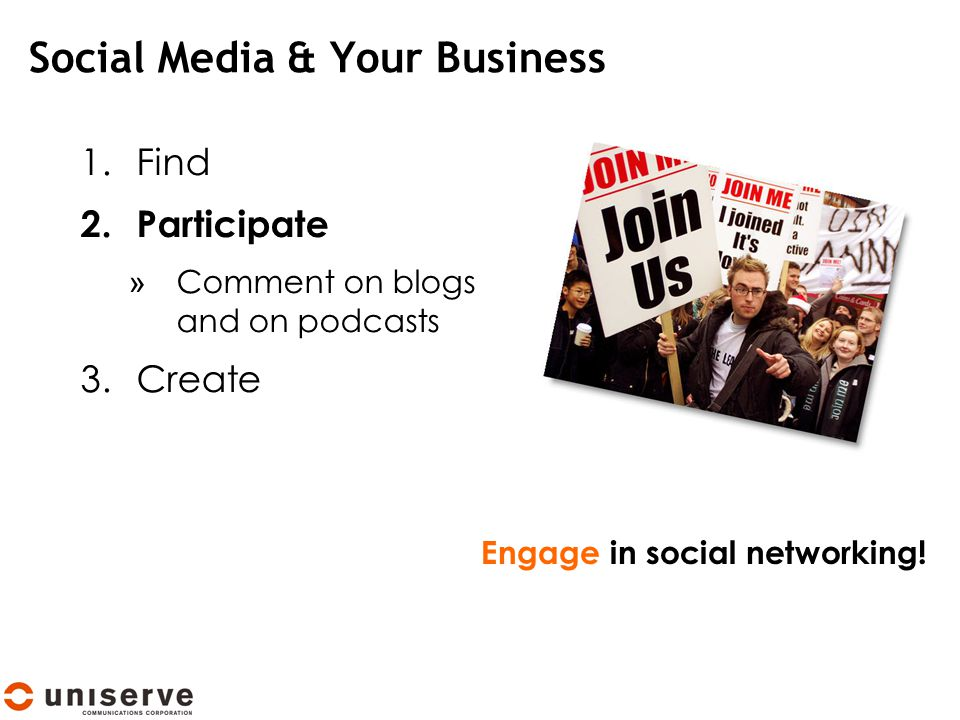 Social Media & Your Business 1.Find 2.Participate » Comment on blogs and on podcasts 3.Create Engage in social networking!