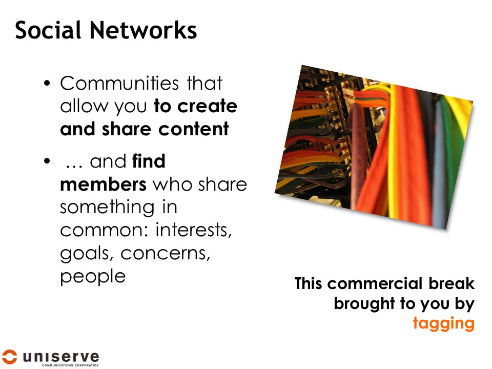 Social Networks Communities that allow you to create and share content … and find members who share something in common: interests, goals, concerns, people This commercial break brought to you by tagging