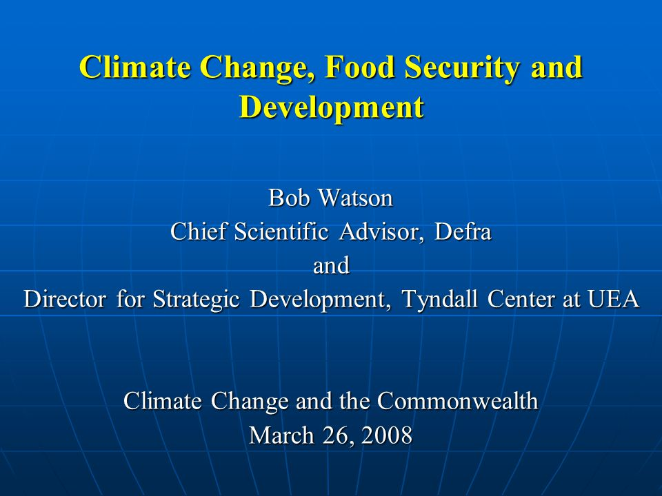 Climate Change, Food Security and Development Bob Watson Chief Scientific Advisor, Defra and Director for Strategic Development, Tyndall Center at UEA Climate Change and the Commonwealth March 26, 2008