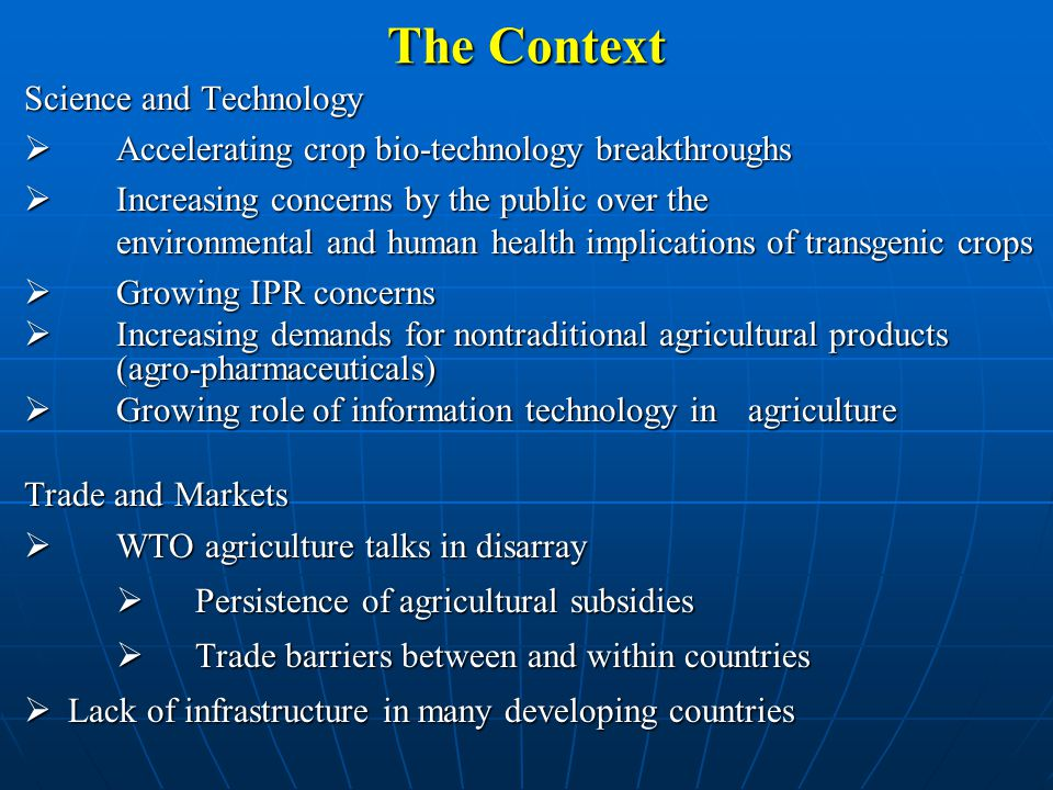 The Context Limitations  Less labor: HIV/AIDS and endemic diseases  Less water: increased demand from other sectors and climate change  Less arable land: declining soil fertility, land degradation, urbanization and increasing demand for biofuels  Increasing land policy conflicts  Loss of biodiversity: genetic, species and ecosystem  Increasing levels of pollution: acid deposition and tropospheric ozone  A changing climate: increasing variability and more extreme events