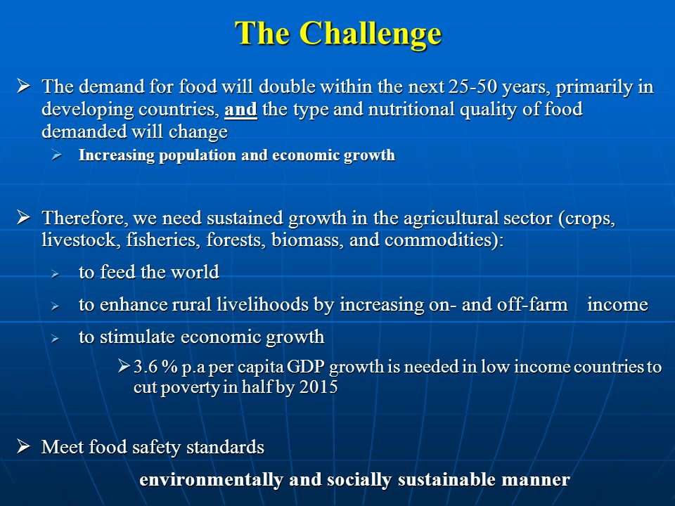 The Challenge  The demand for food will double within the next 25-50 years, primarily in developing countries, and the type and nutritional quality of food demanded will change  Increasing population and economic growth  Therefore, we need sustained growth in the agricultural sector (crops, livestock, fisheries, forests, biomass, and commodities):  to feed the world  to enhance rural livelihoods by increasing on- and off-farm income  to stimulate economic growth  3.6 % p.a per capita GDP growth is needed in low income countries to cut poverty in half by 2015  Meet food safety standards environmentally and socially sustainable manner