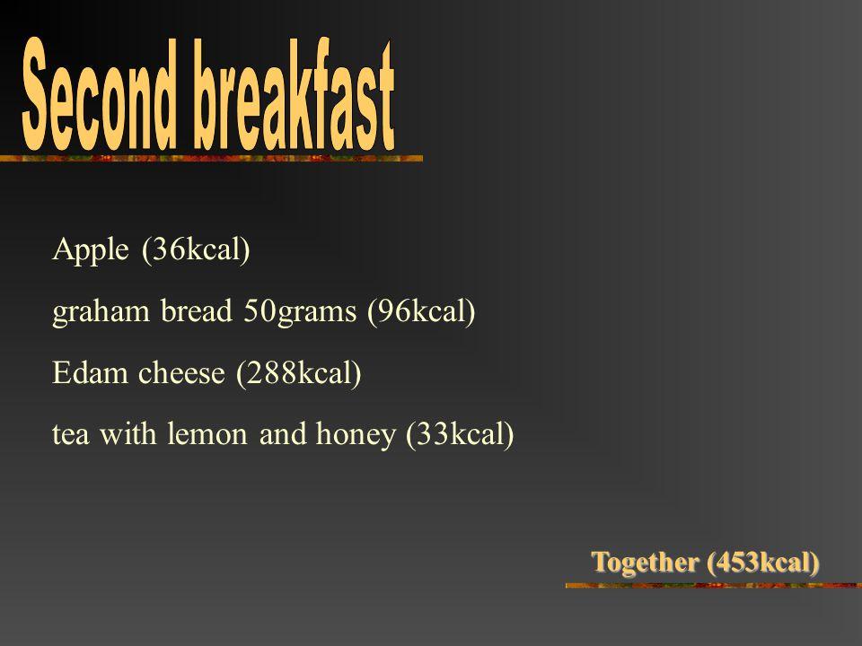 Apple (36kcal) graham bread 50grams (96kcal) Edam cheese (288kcal) tea with lemon and honey (33kcal) Together (453kcal)