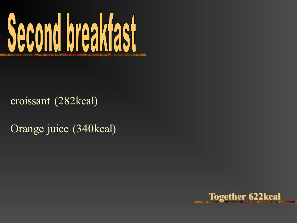 croissant (282kcal) Orange juice (340kcal) Together 622kcal