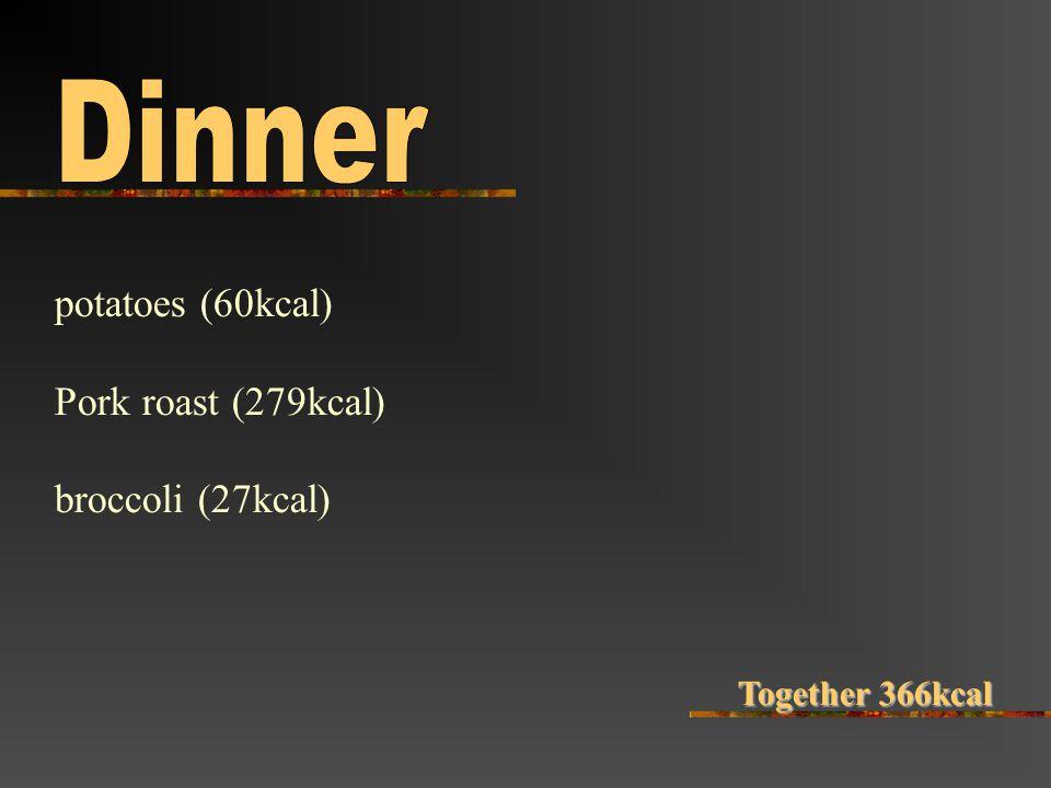 potatoes (60kcal) Pork roast (279kcal) broccoli (27kcal) Together 366kcal