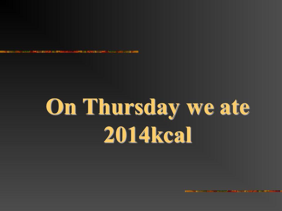 On Thursday we ate 2014kcal