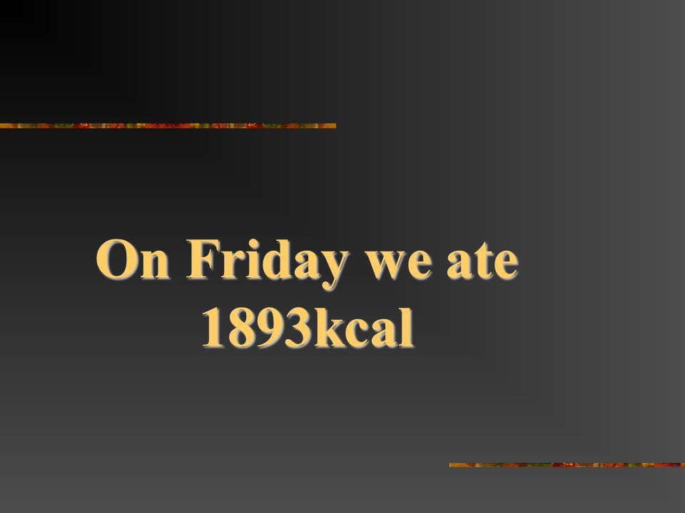 On Friday we ate 1893kcal