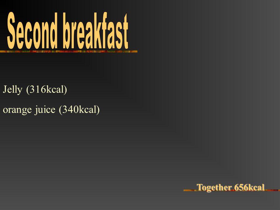 Jelly (316kcal) orange juice (340kcal) Together 656kcal