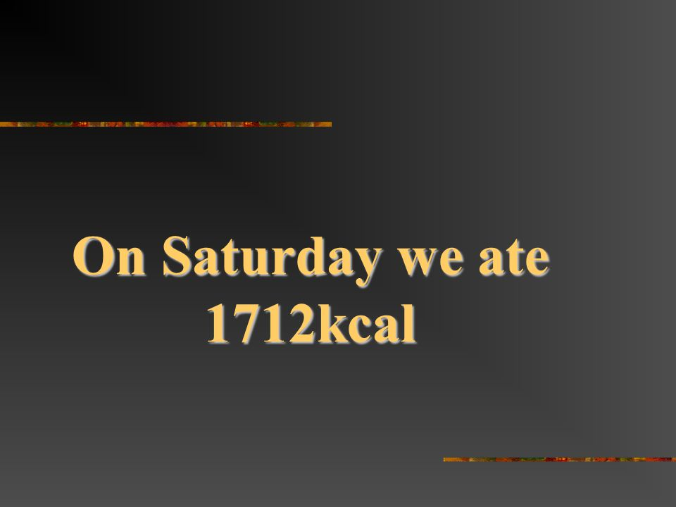On Saturday we ate 1712kcal